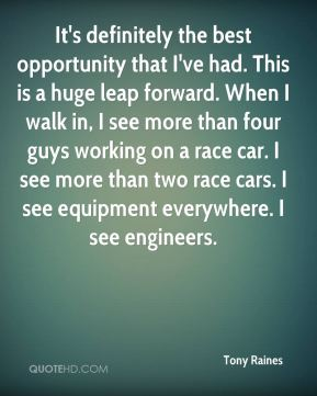 Tony Raines  - It's definitely the best opportunity that I've had. This is a huge leap forward. When I walk in, I see more than four guys working on a race car. I see more than two race cars. I see equipment everywhere. I see engineers.