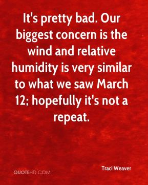 Traci Weaver  - It's pretty bad. Our biggest concern is the wind and relative humidity is very similar to what we saw March 12; hopefully it's not a repeat.