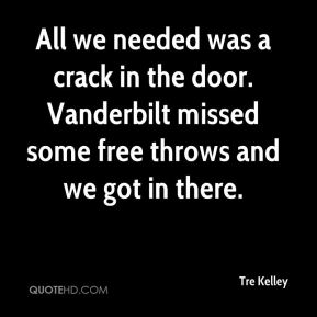 Tre Kelley  - All we needed was a crack in the door. Vanderbilt missed some free throws and we got in there.