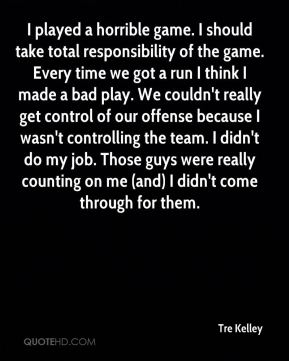 Tre Kelley  - I played a horrible game. I should take total responsibility of the game. Every time we got a run I think I made a bad play. We couldn't really get control of our offense because I wasn't controlling the team. I didn't do my job. Those guys were really counting on me (and) I didn't come through for them.