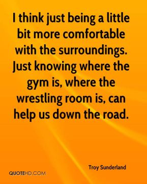 Troy Sunderland  - I think just being a little bit more comfortable with the surroundings. Just knowing where the gym is, where the wrestling room is, can help us down the road.