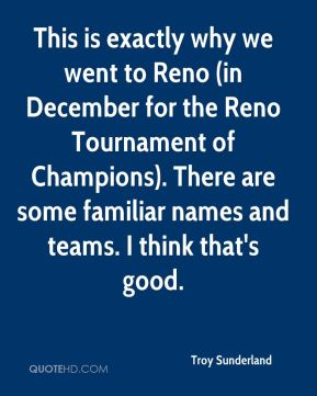 Troy Sunderland  - This is exactly why we went to Reno (in December for the Reno Tournament of Champions). There are some familiar names and teams. I think that's good.