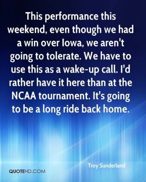 Troy Sunderland  - This performance this weekend, even though we had a win over Iowa, we aren't going to tolerate. We have to use this as a wake-up call. I'd rather have it here than at the NCAA tournament. It's going to be a long ride back home.