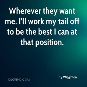 Ty Wigginton  - Wherever they want me, I'll work my tail off to be the best I can at that position.