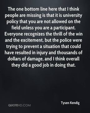 The one bottom line here that I think people are missing is that it is university policy that you are not allowed on the field unless you are a participant. Everyone recognizes the thrill of the win and the excitement, but the police were trying to prevent a situation that could have resulted in injury and thousands of dollars of damage, and I think overall they did a good job in doing that.
