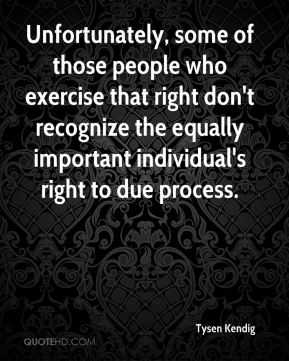 Tysen Kendig  - Unfortunately, some of those people who exercise that right don't recognize the equally important individual's right to due process.