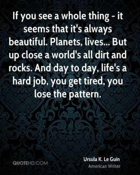 If you see a whole thing - it seems that it's always beautiful. Planets, lives... But up close a world's all dirt and rocks. And day to day, life's a hard job, you get tired, you lose the pattern.