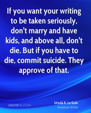 If you want your writing to be taken seriously, don't marry and have kids, and above all, don't die. But if you have to die, commit suicide. They approve of that.