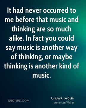 It had never occurred to me before that music and thinking are so much alike. In fact you could say music is another way of thinking, or maybe thinking is another kind of music.