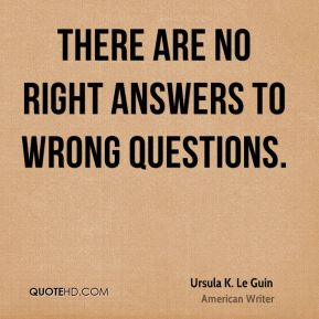 There are no right answers to wrong questions.