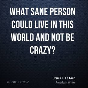What sane person could live in this world and not be crazy?