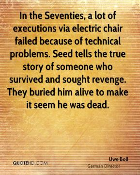 Uwe Boll - In the Seventies, a lot of executions via electric chair failed because of technical problems. Seed tells the true story of someone who survived and sought revenge. They buried him alive to make it seem he was dead.
