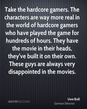Uwe Boll - Take the hardcore gamers. The characters are way more real in the world of hardcore gamers who have played the game for hundreds of hours. They have the movie in their heads, they've built it on their own. These guys are always very disappointed in the movies.