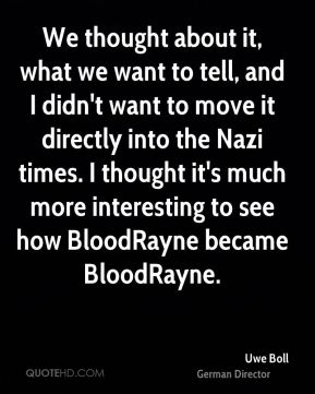 Uwe Boll - We thought about it, what we want to tell, and I didn't want to move it directly into the Nazi times. I thought it's much more interesting to see how BloodRayne became BloodRayne.