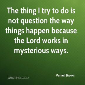 The thing I try to do is not question the way things happen because the Lord works in mysterious ways.
