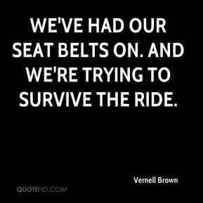 Vernell Brown  - We've had our seat belts on. And we're trying to survive the ride.