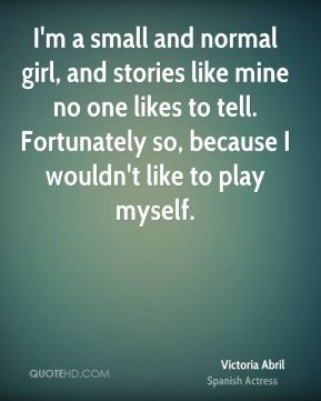 I'm a small and normal girl, and stories like mine no one likes to tell. Fortunately so, because I wouldn't like to play myself.