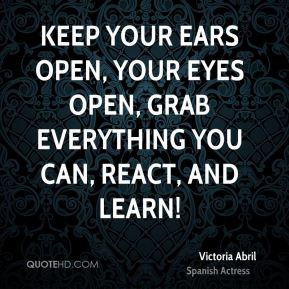 Keep your ears open, your eyes open, grab everything you can, react, and learn!
