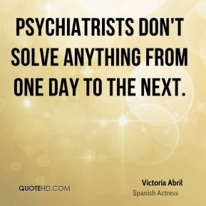 Psychiatrists don't solve anything from one day to the next.