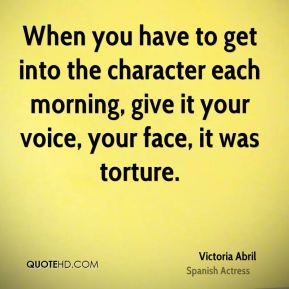 When you have to get into the character each morning, give it your voice, your face, it was torture.