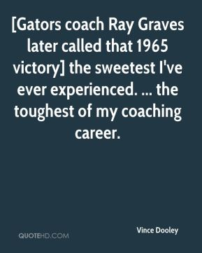 Vince Dooley  - [Gators coach Ray Graves later called that 1965 victory] the sweetest I've ever experienced. ... the toughest of my coaching career.