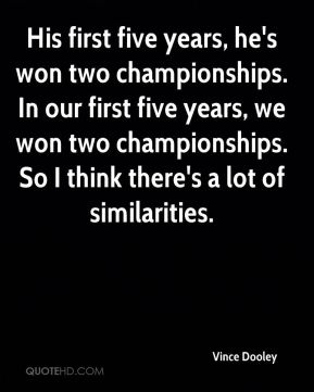 His first five years, he's won two championships. In our first five years, we won two championships. So I think there's a lot of similarities.