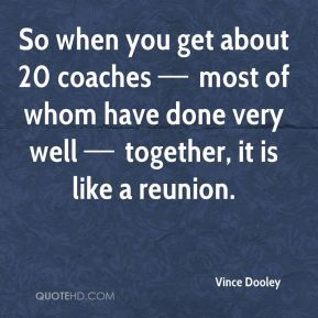 So when you get about 20 coaches — most of whom have done very well — together, it is like a reunion.