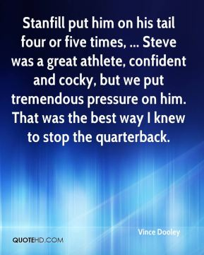 Stanfill put him on his tail four or five times, ... Steve was a great athlete, confident and cocky, but we put tremendous pressure on him. That was the best way I knew to stop the quarterback.