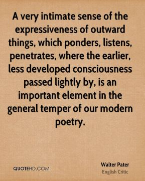 Walter Pater - A very intimate sense of the expressiveness of outward things, which ponders, listens, penetrates, where the earlier, less developed consciousness passed lightly by, is an important element in the general temper of our modern poetry.