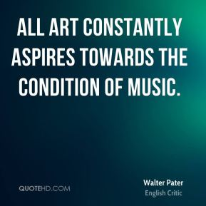 All art constantly aspires towards the condition of music.