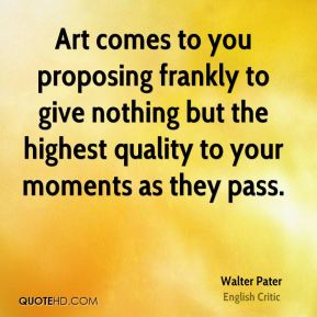 Art comes to you proposing frankly to give nothing but the highest quality to your moments as they pass.