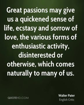 Walter Pater - Great passions may give us a quickened sense of life, ecstasy and sorrow of love, the various forms of enthusiastic activity, disinterested or otherwise, which comes naturally to many of us.