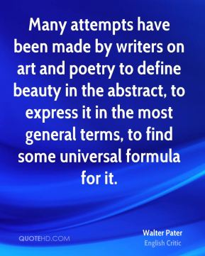 Many attempts have been made by writers on art and poetry to define beauty in the abstract, to express it in the most general terms, to find some universal formula for it.