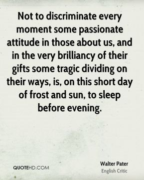 Walter Pater - Not to discriminate every moment some passionate attitude in those about us, and in the very brilliancy of their gifts some tragic dividing on their ways, is, on this short day of frost and sun, to sleep before evening.