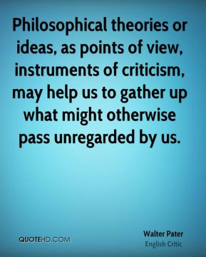 Walter Pater - Philosophical theories or ideas, as points of view, instruments of criticism, may help us to gather up what might otherwise pass unregarded by us.