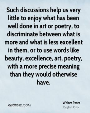 Such discussions help us very little to enjoy what has been well done in art or poetry, to discriminate between what is more and what is less excellent in them, or to use words like beauty, excellence, art, poetry, with a more precise meaning than they would otherwise have.