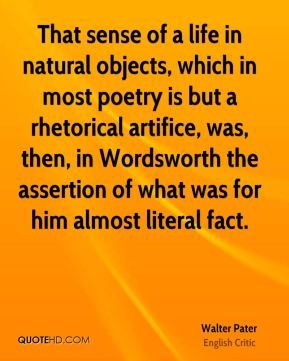 That sense of a life in natural objects, which in most poetry is but a rhetorical artifice, was, then, in Wordsworth the assertion of what was for him almost literal fact.