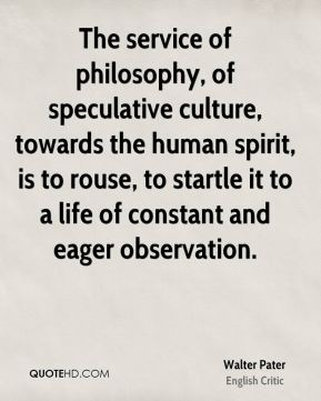 Walter Pater - The service of philosophy, of speculative culture, towards the human spirit, is to rouse, to startle it to a life of constant and eager observation.
