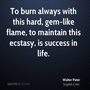 To burn always with this hard, gem-like flame, to maintain this ecstasy, is success in life.