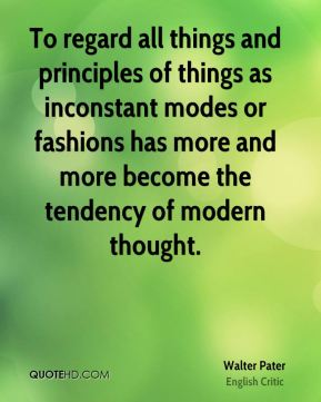 To regard all things and principles of things as inconstant modes or fashions has more and more become the tendency of modern thought.