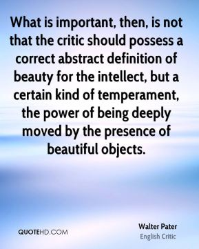 What is important, then, is not that the critic should possess a correct abstract definition of beauty for the intellect, but a certain kind of temperament, the power of being deeply moved by the presence of beautiful objects.