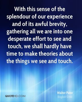 With this sense of the splendour of our experience and of its awful brevity, gathering all we are into one desperate effort to see and touch, we shall hardly have time to make theories about the things we see and touch.