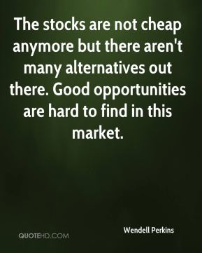 The stocks are not cheap anymore but there aren't many alternatives out there. Good opportunities are hard to find in this market.