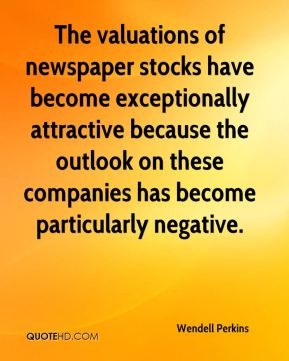 Wendell Perkins  - The valuations of newspaper stocks have become exceptionally attractive because the outlook on these companies has become particularly negative.