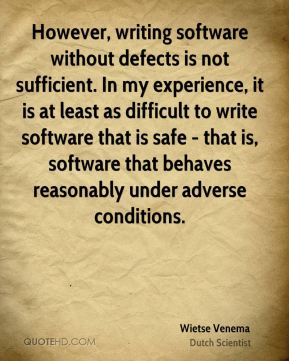 Wietse Venema - However, writing software without defects is not sufficient. In my experience, it is at least as difficult to write software that is safe - that is, software that behaves reasonably under adverse conditions.
