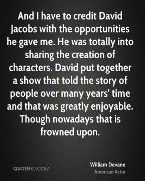 And I have to credit David Jacobs with the opportunities he gave me. He was totally into sharing the creation of characters. David put together a show that told the story of people over many years' time and that was greatly enjoyable. Though nowadays that is frowned upon.