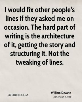 I would fix other people's lines if they asked me on occasion. The hard part of writing is the architecture of it, getting the story and structuring it. Not the tweaking of lines.