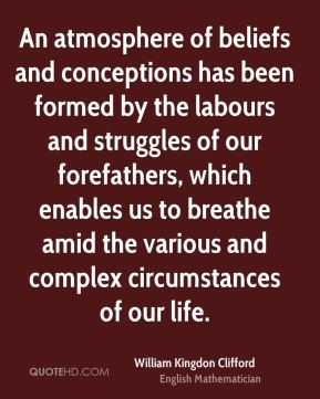 An atmosphere of beliefs and conceptions has been formed by the labours and struggles of our forefathers, which enables us to breathe amid the various and complex circumstances of our life.