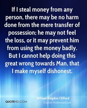 William Kingdon Clifford - If I steal money from any person, there may be no harm done from the mere transfer of possession; he may not feel the loss, or it may prevent him from using the money badly. But I cannot help doing this great wrong towards Man, that I make myself dishonest.