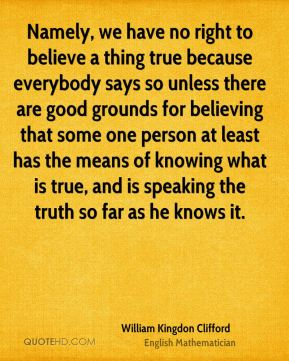 William Kingdon Clifford - Namely, we have no right to believe a thing true because everybody says so unless there are good grounds for believing that some one person at least has the means of knowing what is true, and is speaking the truth so far as he knows it.